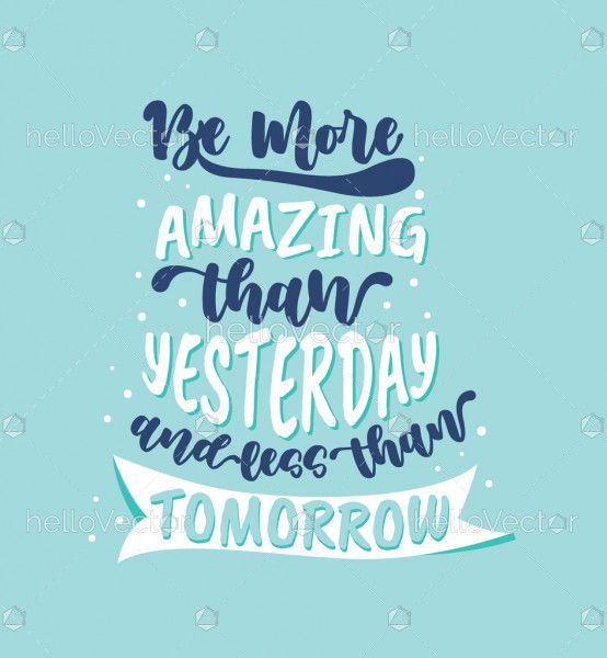 Be more amazing than yesterday and less than tomorrow