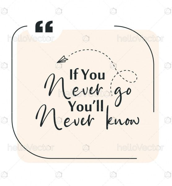If you never go you will never know