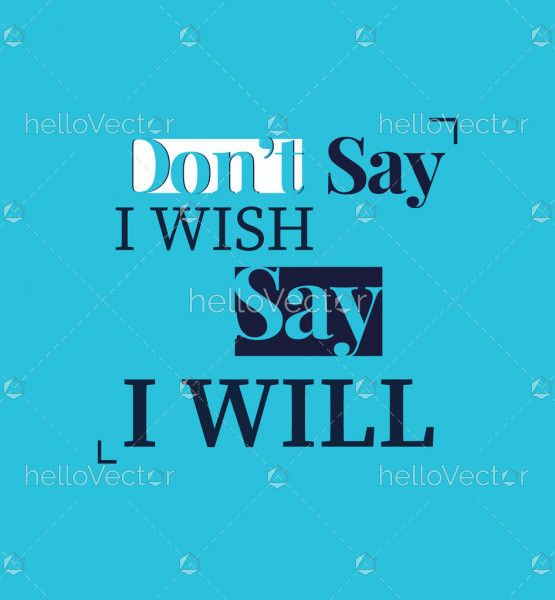 Don't Say I Wish Say I Will - Motivational Quote